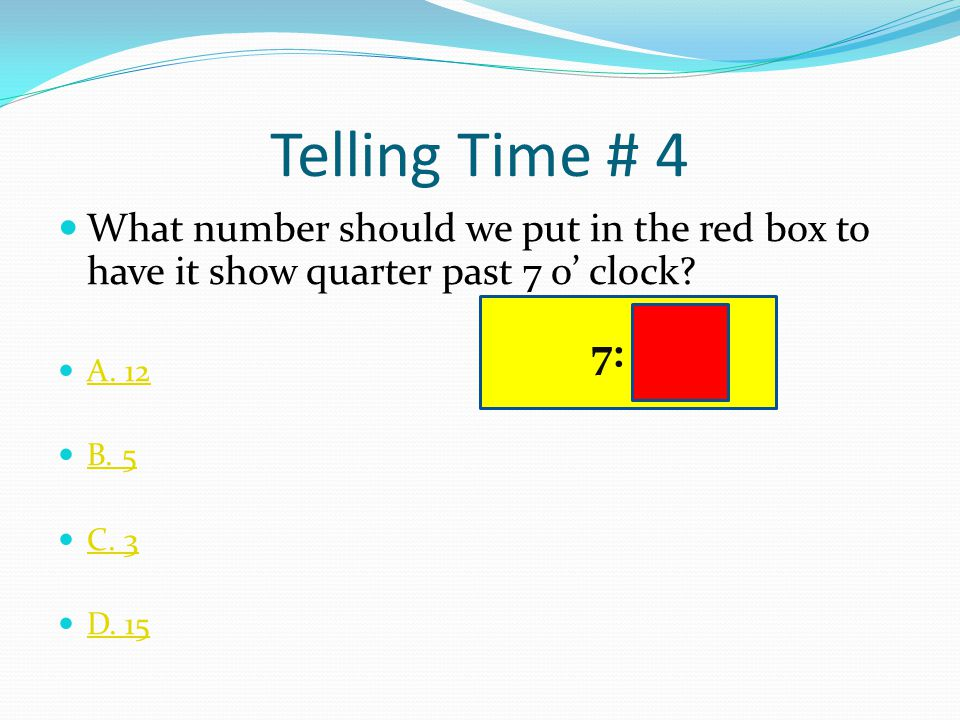 Telling Time # 4 What number should we put in the red box to have it show quarter past 7 o' clock A. 12.