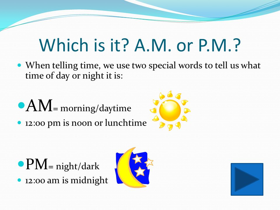 Which is it A.M. or P.M. AM= morning/daytime PM= night/dark