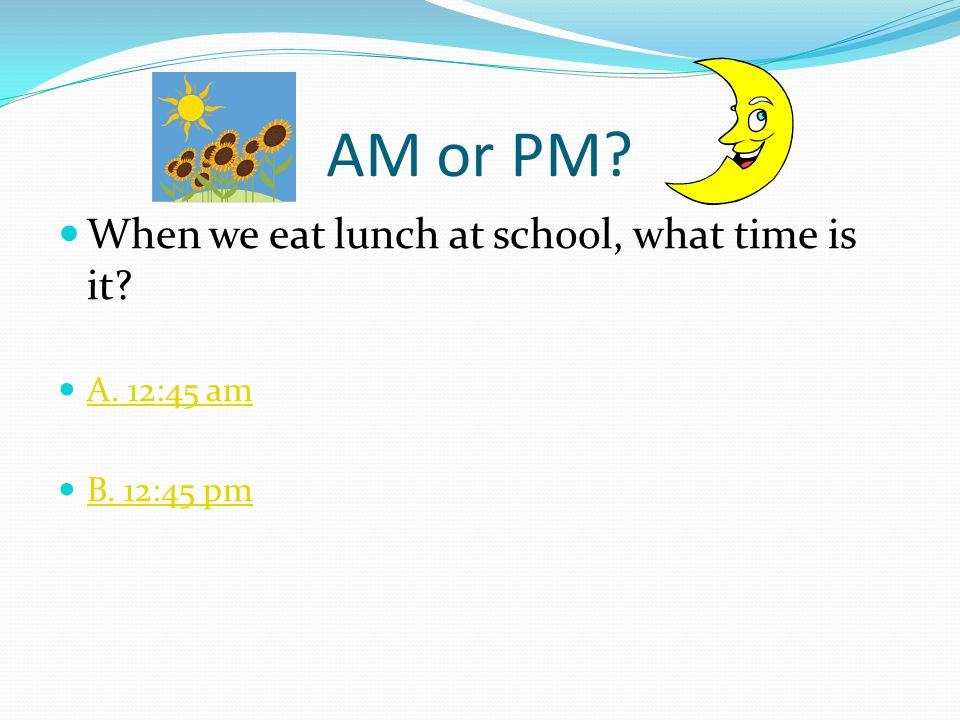 AM or PM When we eat lunch at school, what time is it A. 12:45 am