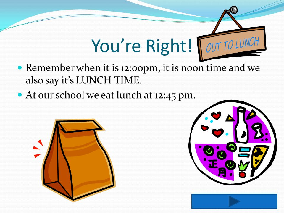 You're Right. Remember when it is 12:00pm, it is noon time and we also say it's LUNCH TIME.