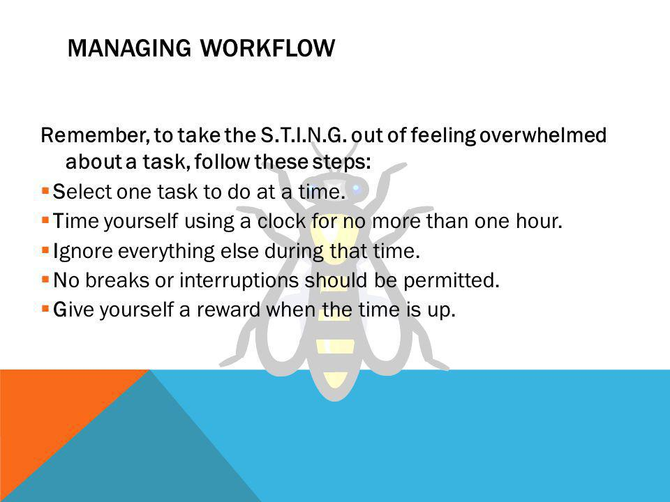 Managing Workflow Remember, to take the S.T.I.N.G. out of feeling overwhelmed about a task, follow these steps: