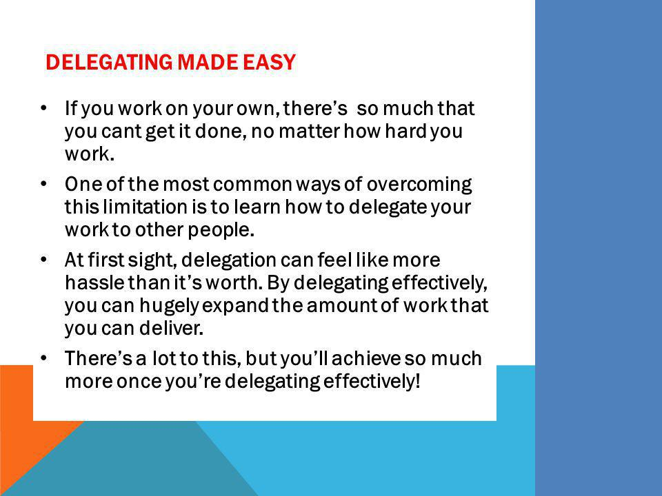 Delegating Made Easy If you work on your own, there's so much that you cant get it done, no matter how hard you work.