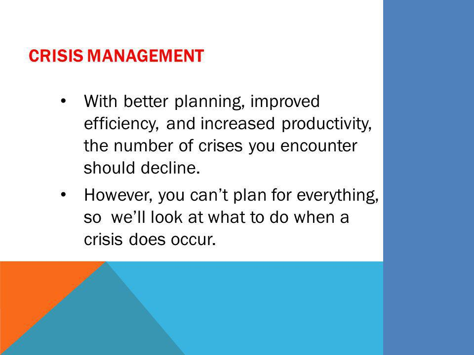 Crisis Management With better planning, improved efficiency, and increased productivity, the number of crises you encounter should decline.