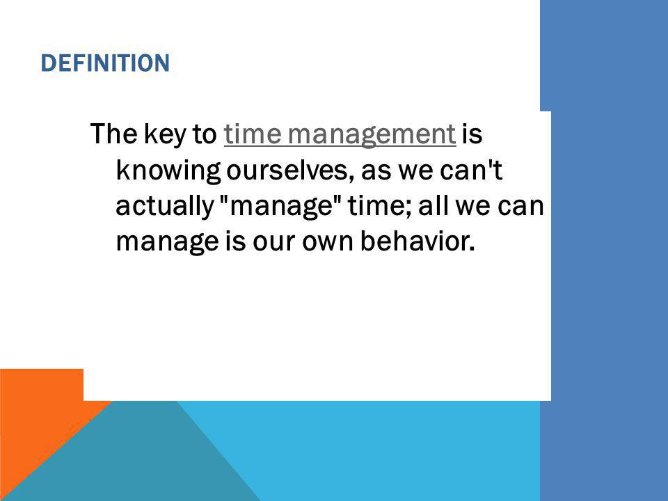 Definition The key to time management is knowing ourselves, as we can t actually manage time; all we can manage is our own behavior.
