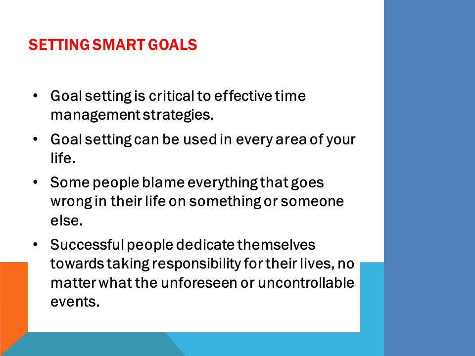 Setting SMART Goals Goal setting is critical to effective time management strategies. Goal setting can be used in every area of your life.