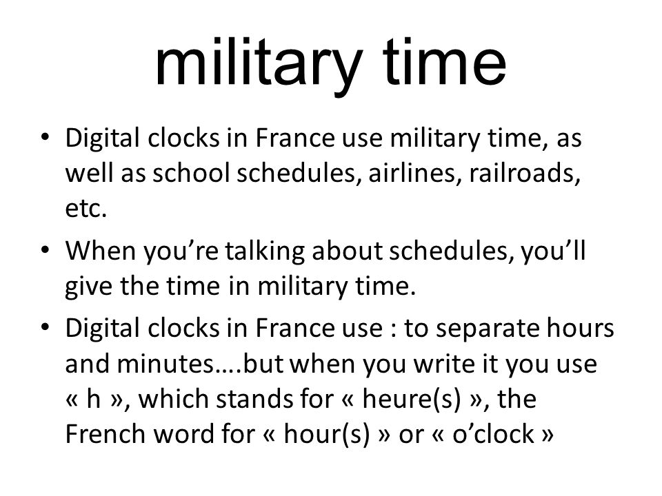 military time Digital clocks in France use military time, as well as school schedules, airlines, railroads, etc.