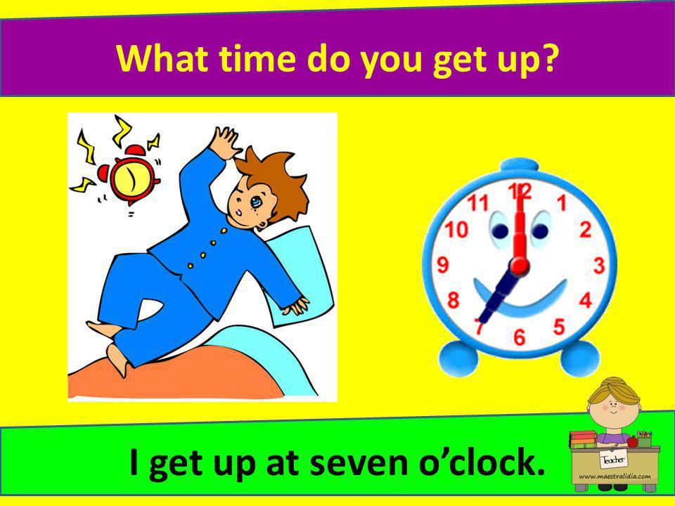 I get up at seven o'clock.