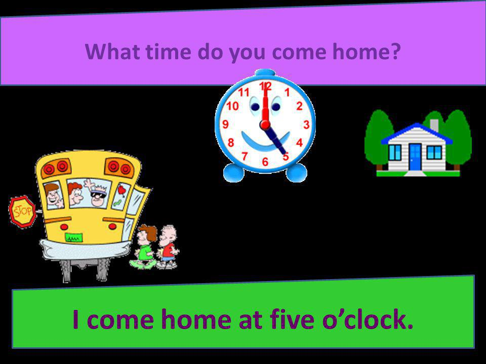 What time do you come home I come home at five o'clock.