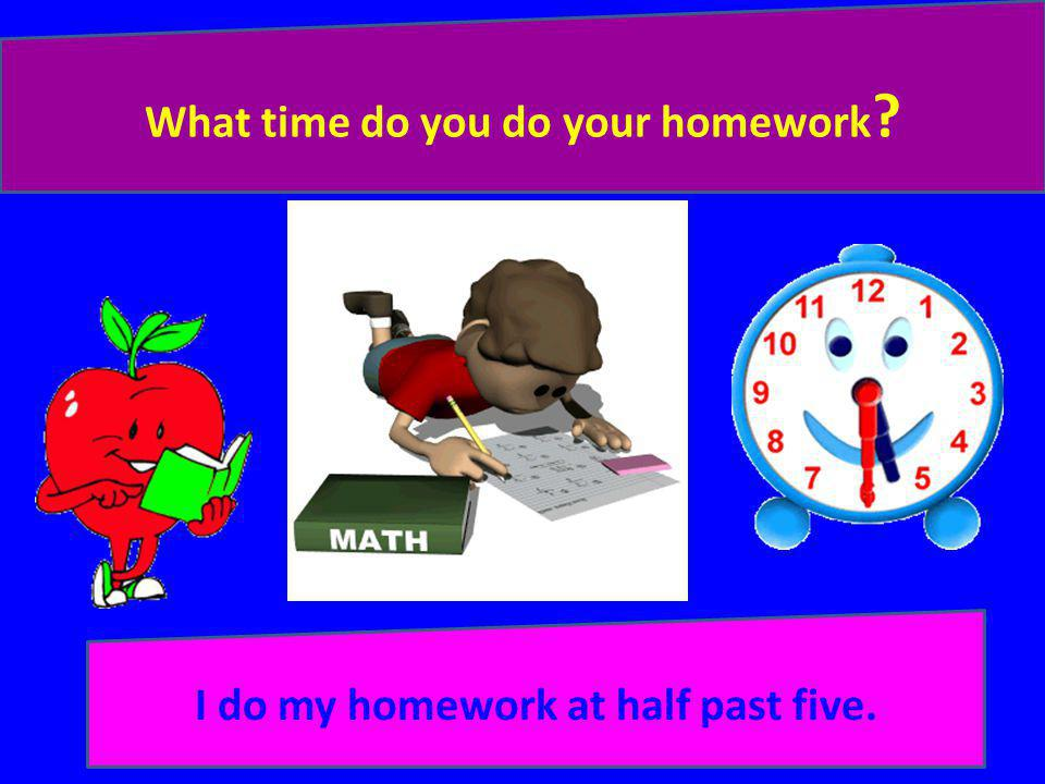 What time do you do your homework I do my homework at half past five.