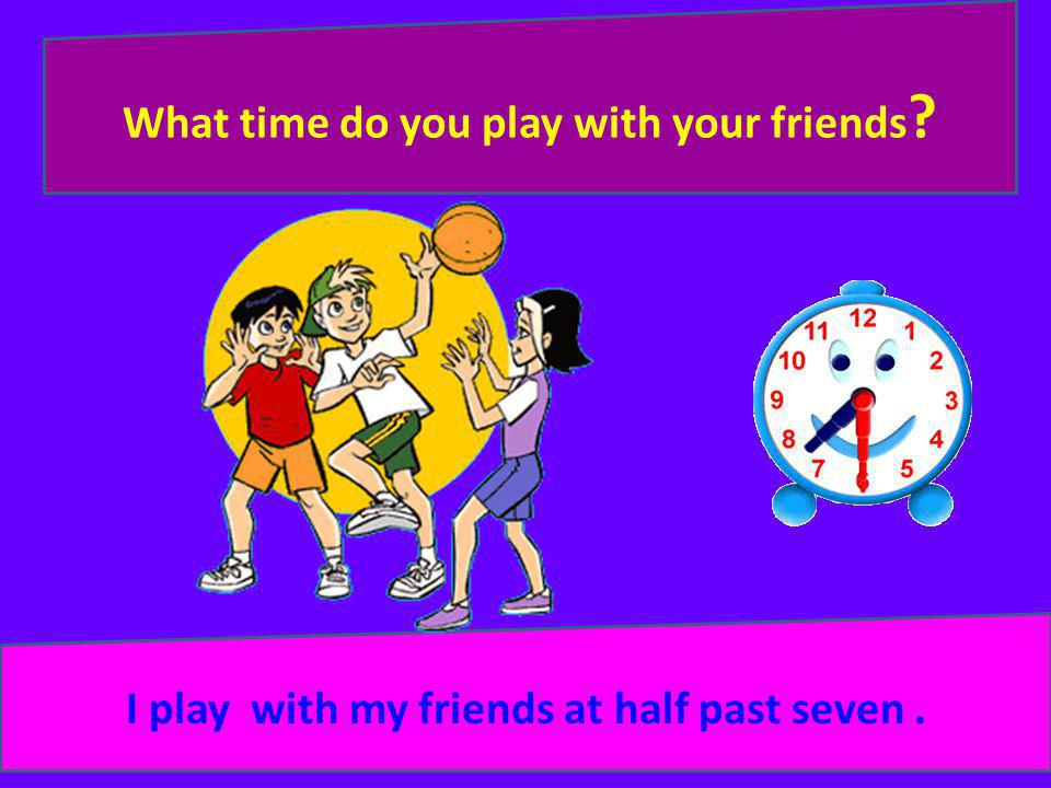 What time do you play with your friends