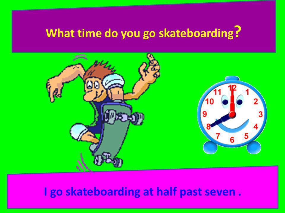 What time do you go skateboarding