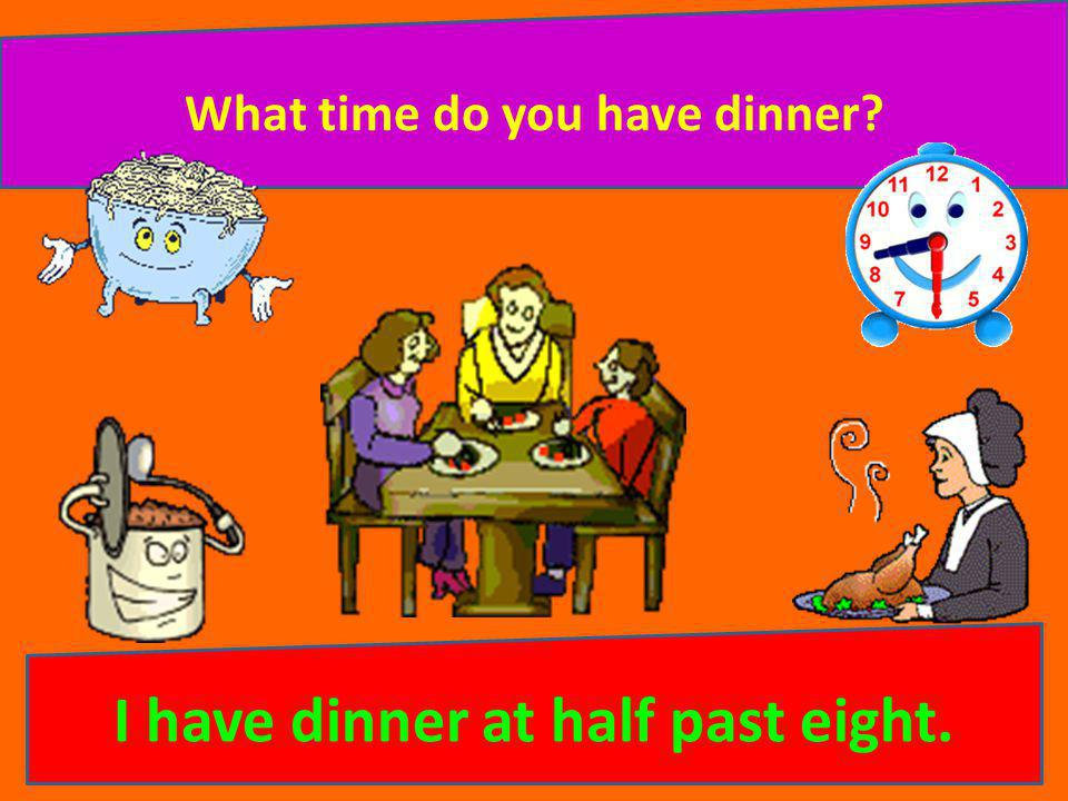 What time do you have dinner I have dinner at half past eight.