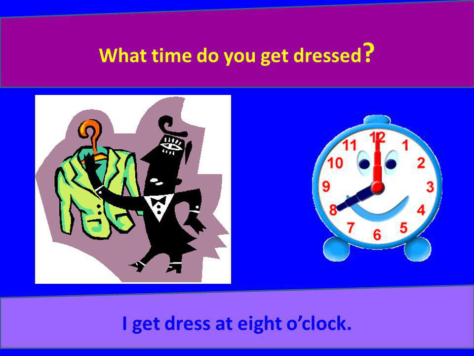 What time do you get dressed I get dress at eight o'clock.