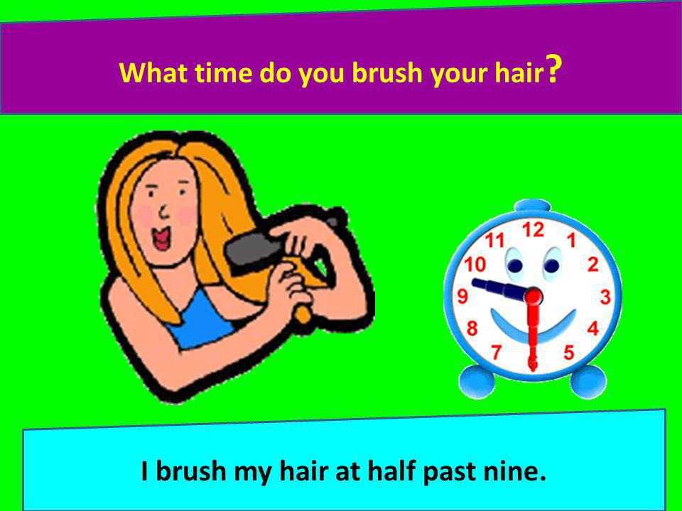 What time do you brush your hair I brush my hair at half past nine.