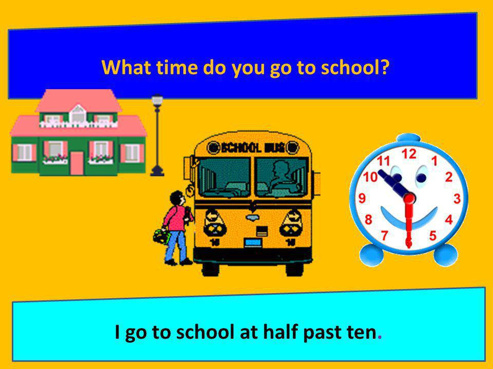 What time do you go to school I go to school at half past ten.