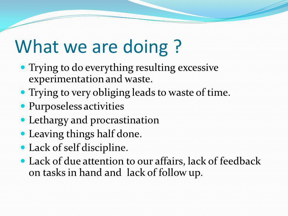 What we are doing Trying to do everything resulting excessive experimentation and waste. Trying to very obliging leads to waste of time.