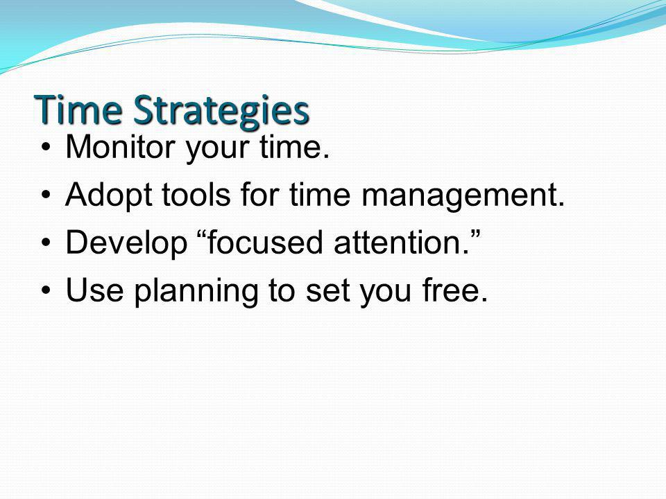 Time Strategies Monitor your time. Adopt tools for time management.
