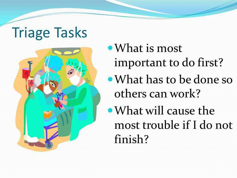 Triage Tasks What is most important to do first