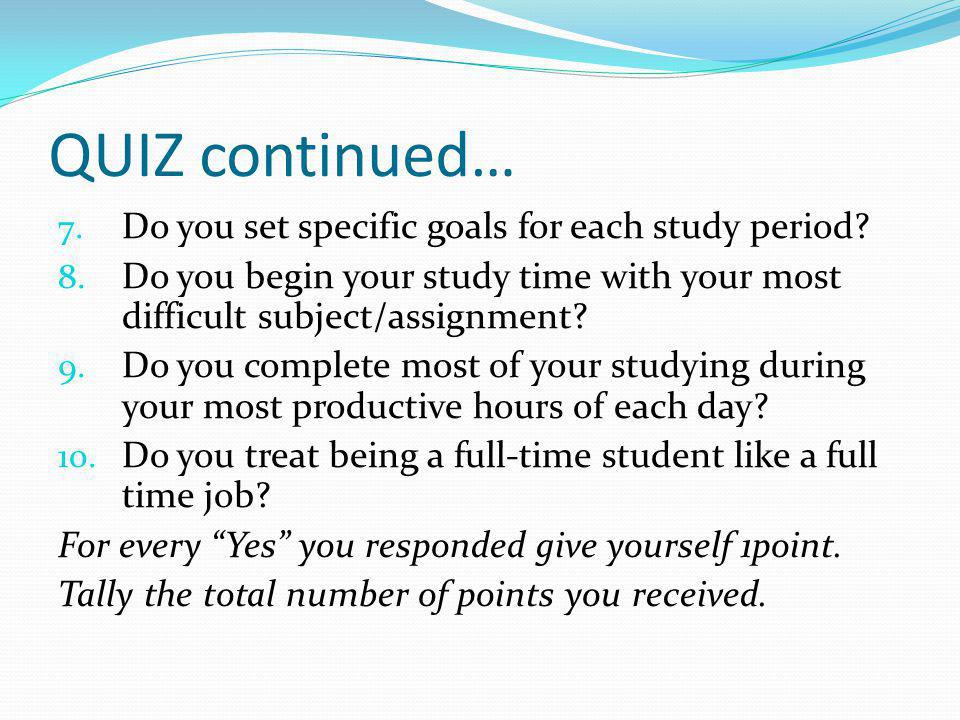 QUIZ continued… Do you set specific goals for each study period