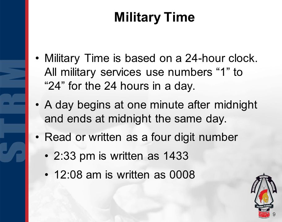 Military Time Military Time is based on a 24-hour clock. All military services use numbers 1 to 24 for the 24 hours in a day.
