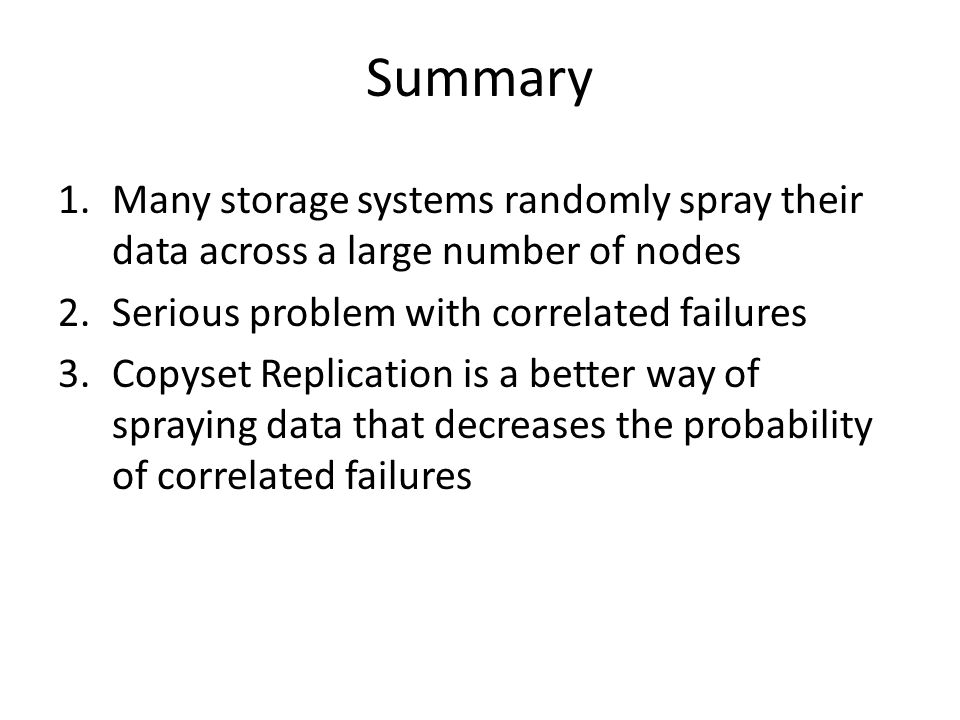 Summary Many storage systems randomly spray their data across a large number of nodes. Serious problem with correlated failures.