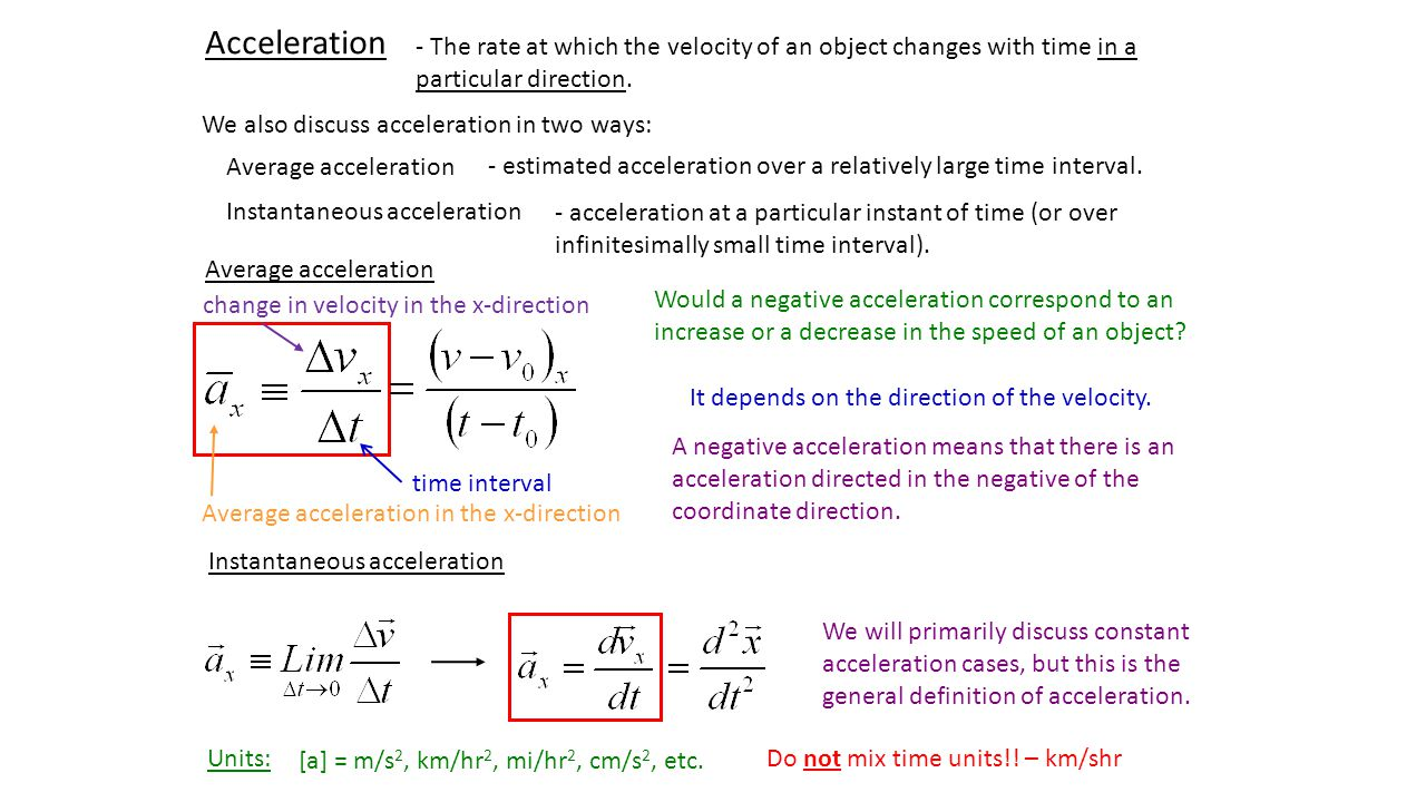 Acceleration - The rate at which the velocity of an object changes with time in a particular direction.