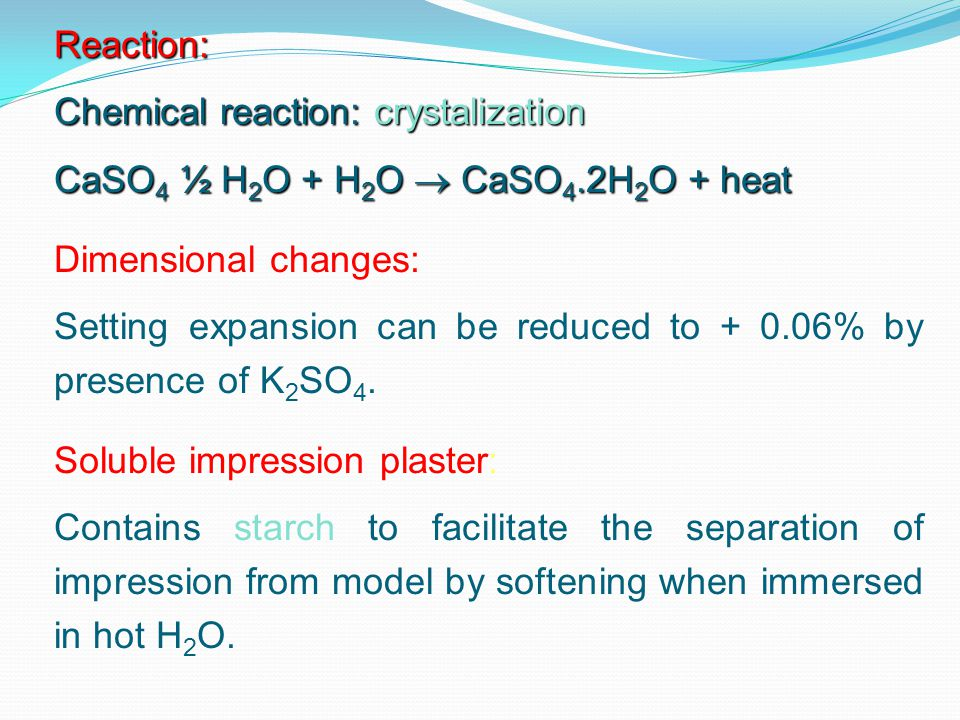 Reaction: Chemical reaction: crystalization. CaSO4 ½ H2O + H2O  CaSO4.2H2O + heat. Dimensional changes: