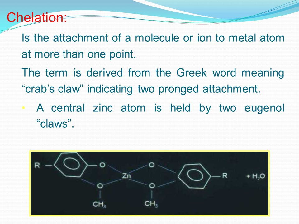 Chelation: Is the attachment of a molecule or ion to metal atom at more than one point.