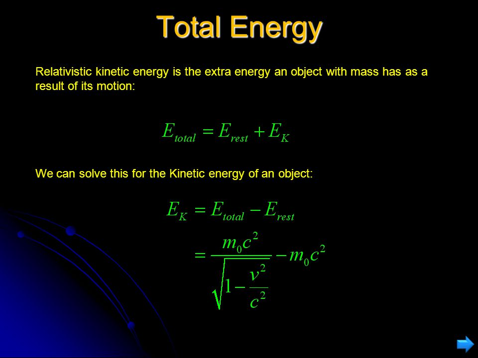 Total Energy Relativistic kinetic energy is the extra energy an object with mass has as a result of its motion:
