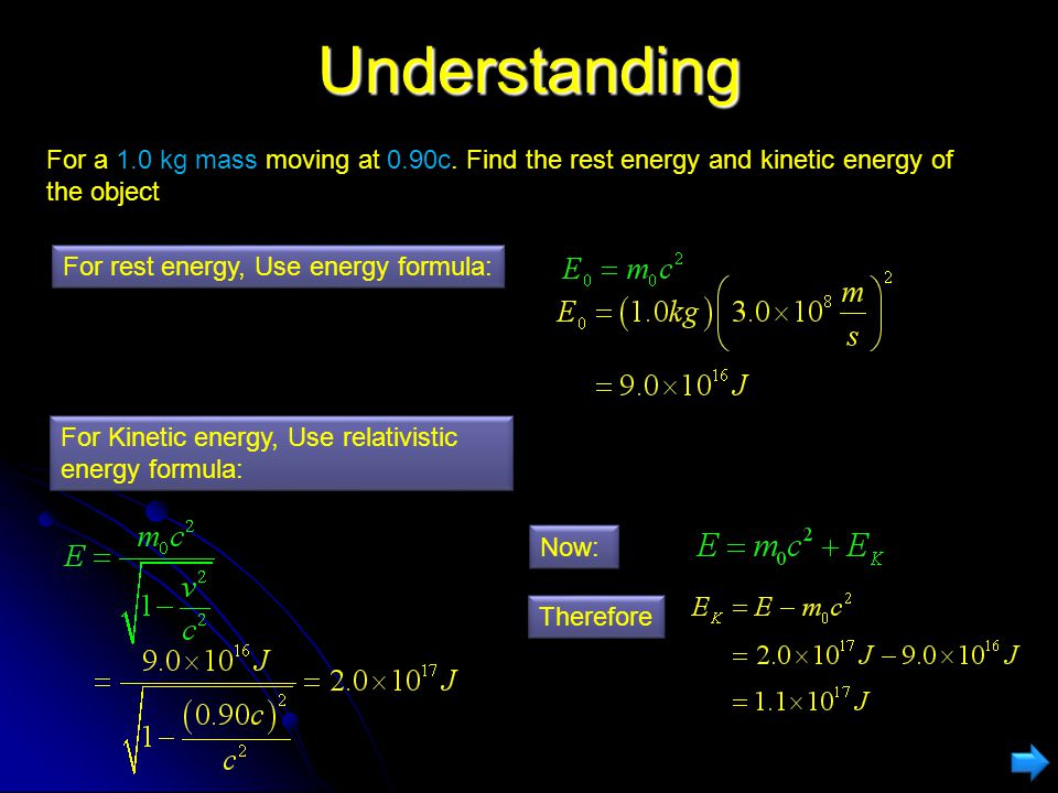 Understanding For a 1.0 kg mass moving at 0.90c. Find the rest energy and kinetic energy of the object.