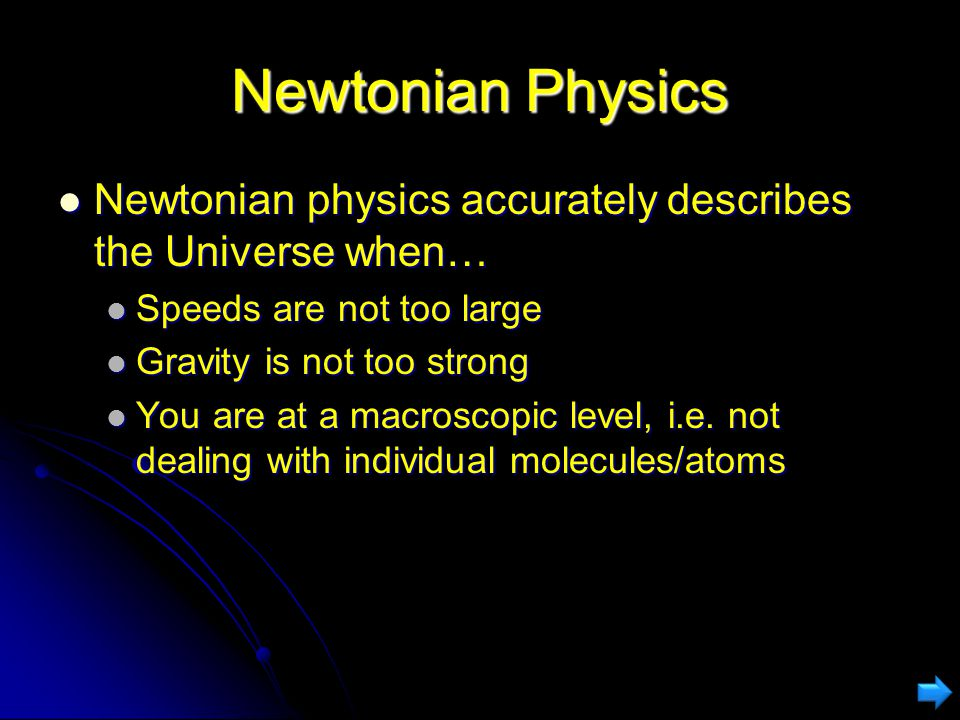 Newtonian Physics Newtonian physics accurately describes the Universe when… Speeds are not too large.