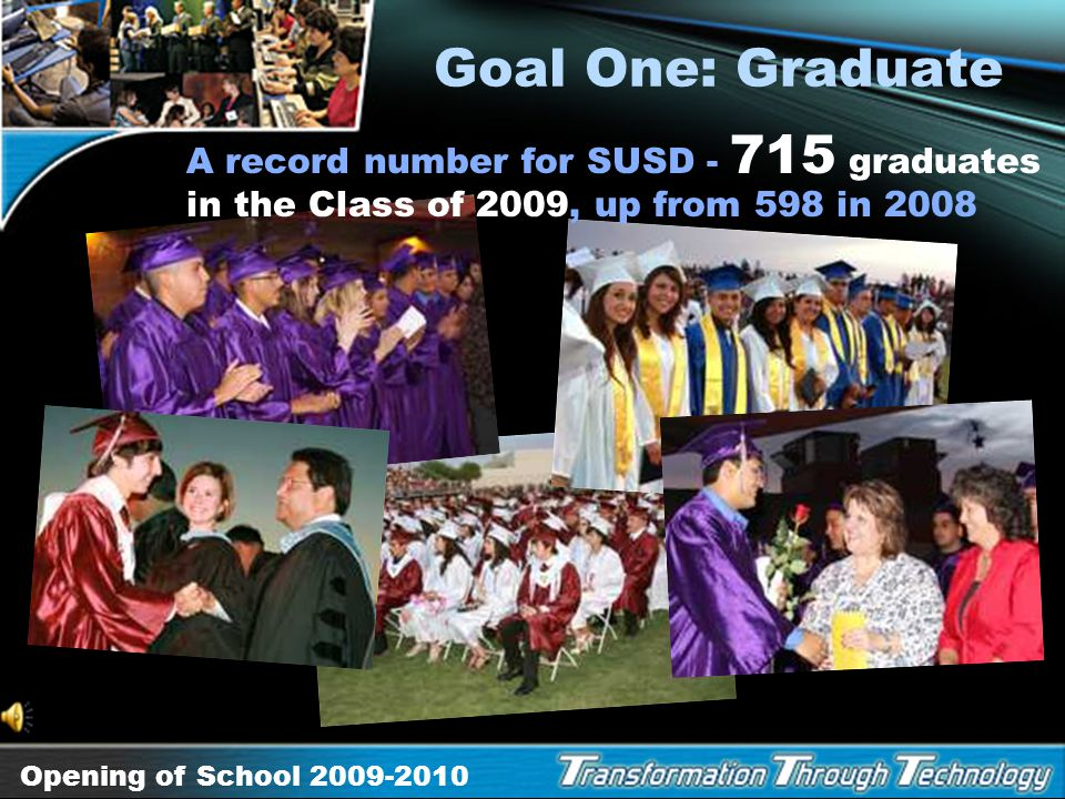Goal One: Graduate A record number for SUSD - 715 graduates in the Class of 2009, up from 598 in 2008.