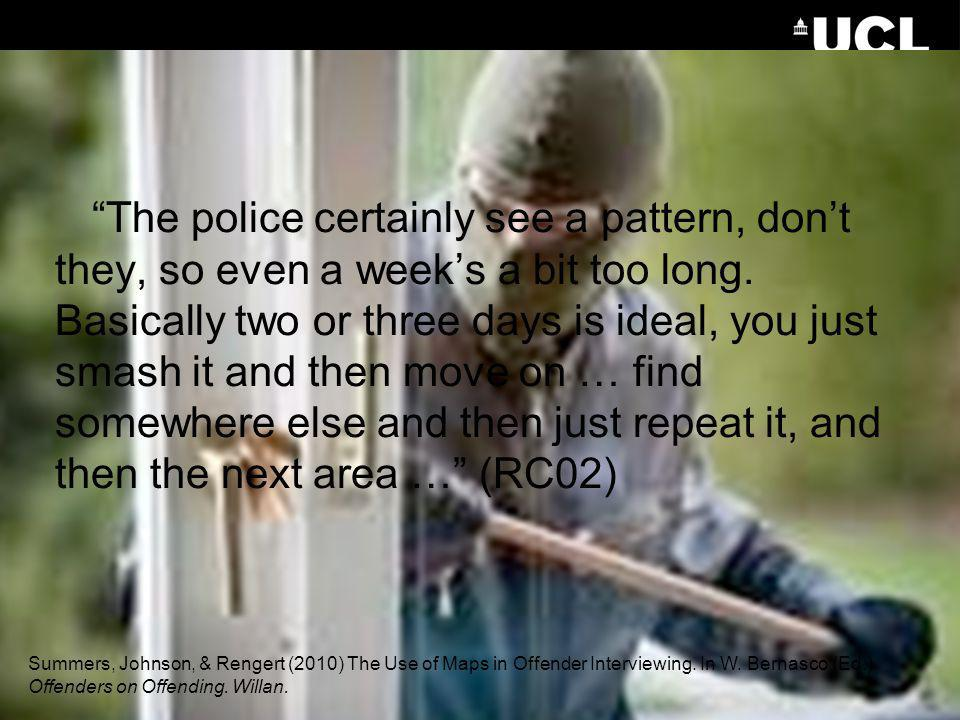 The police certainly see a pattern, don't they, so even a week's a bit too long. Basically two or three days is ideal, you just smash it and then move on … find somewhere else and then just repeat it, and then the next area … (RC02)