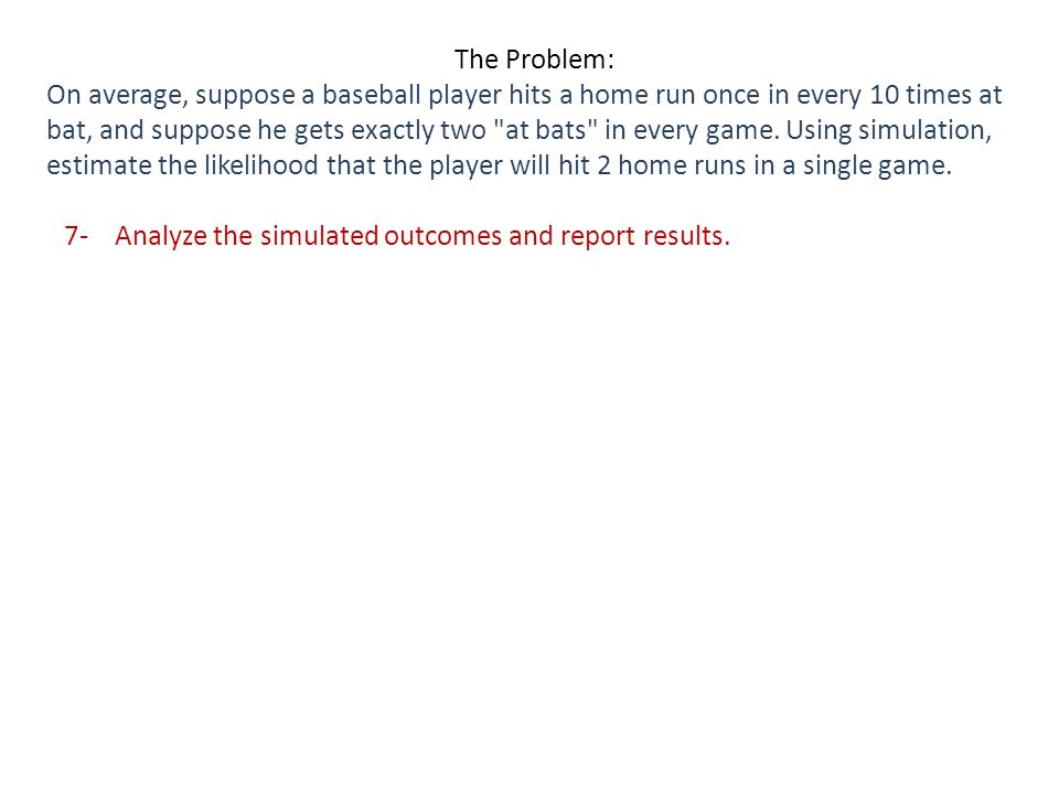 7- Analyze the simulated outcomes and report results.