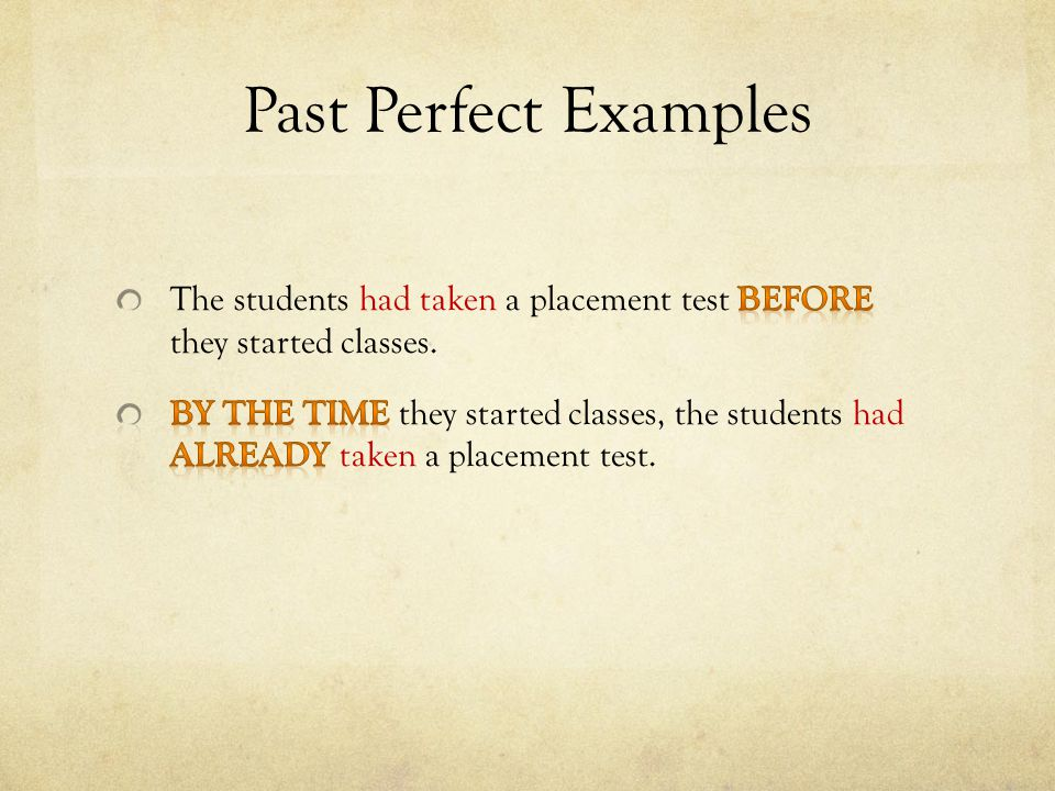 Past Perfect Examples The students had taken a placement test before they started classes.
