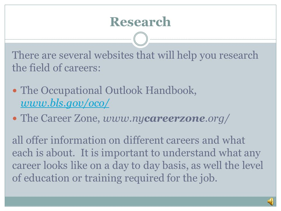 Research There are several websites that will help you research the field of careers: The Occupational Outlook Handbook, www.bls.gov/oco/