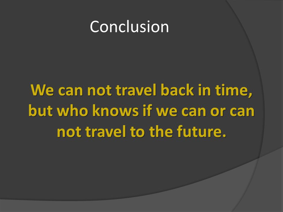 Conclusion We can not travel back in time,