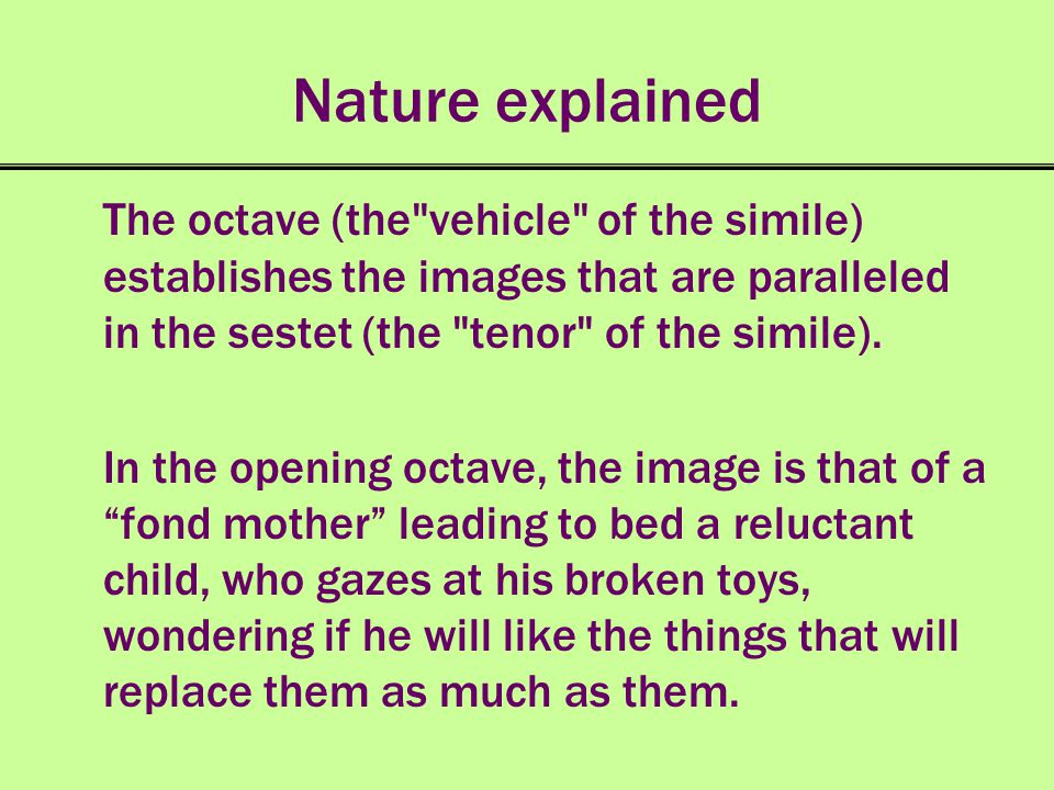 Nature explained The octave (the vehicle of the simile) establishes the images that are paralleled in the sestet (the tenor of the simile).