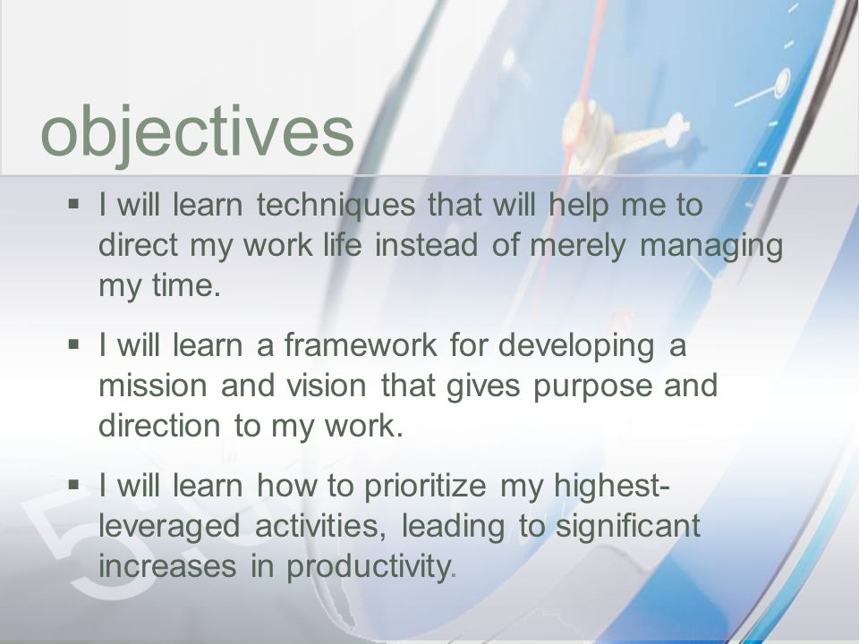 objectives I will learn techniques that will help me to direct my work life instead of merely managing my time.