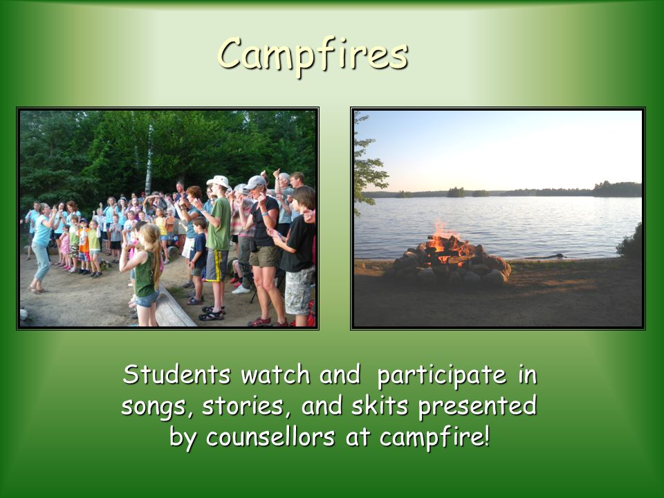 Campfires Students watch and participate in songs, stories, and skits presented by counsellors at campfire!