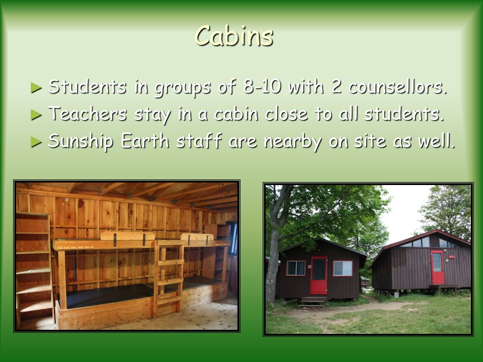 Cabins Students in groups of 8-10 with 2 counsellors.