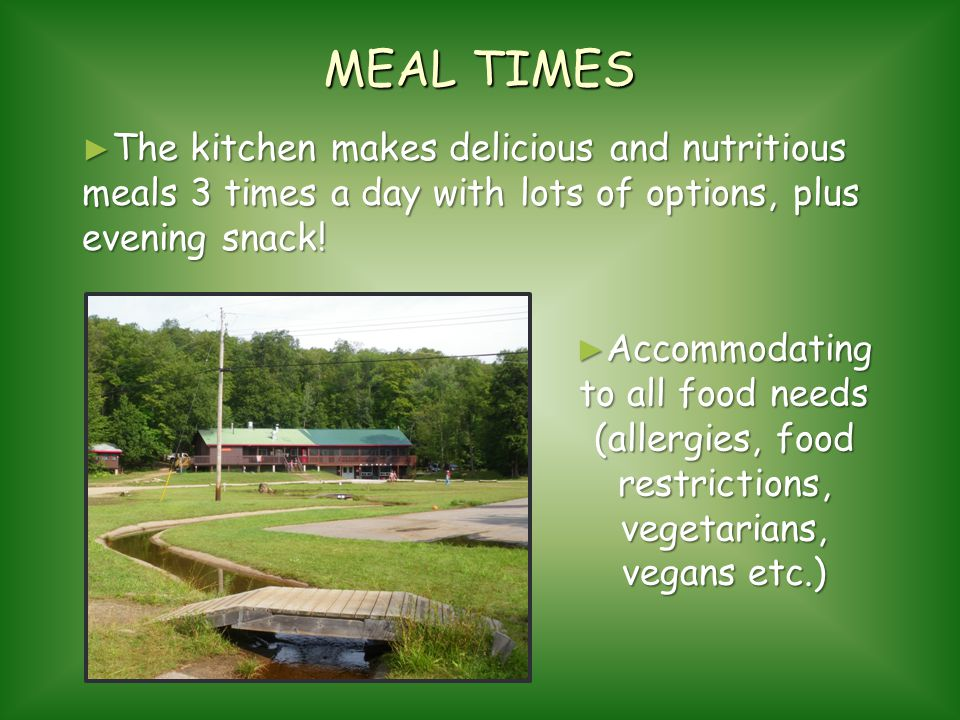 MEAL TIMES The kitchen makes delicious and nutritious meals 3 times a day with lots of options, plus evening snack!