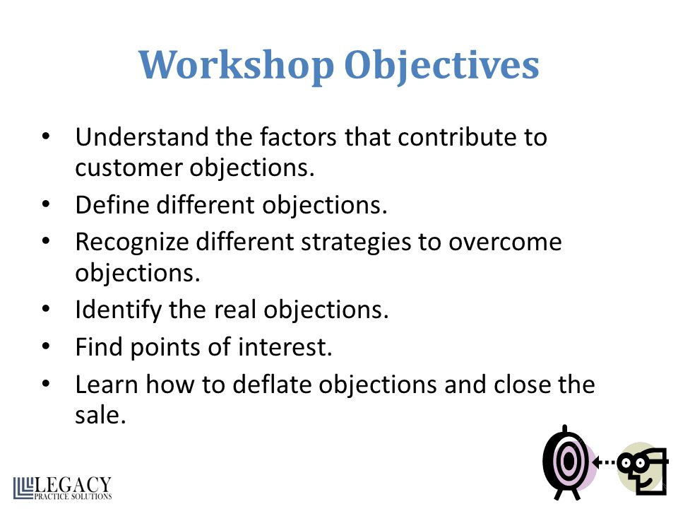 Workshop Objectives Understand the factors that contribute to customer objections. Define different objections.