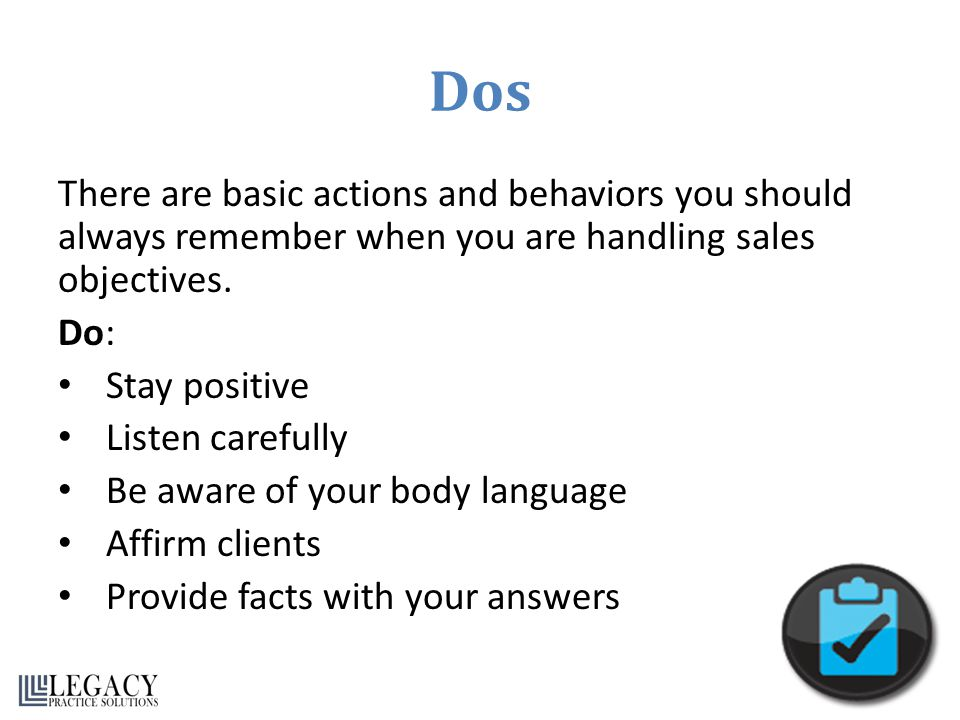 Dos There are basic actions and behaviors you should always remember when you are handling sales objectives.