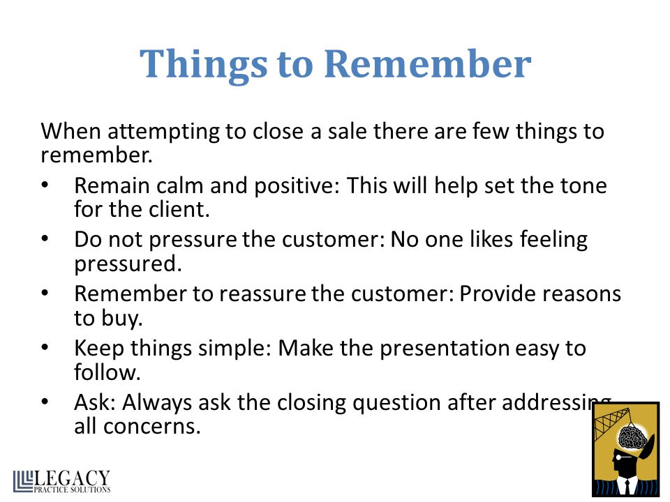 Things to Remember When attempting to close a sale there are few things to remember.