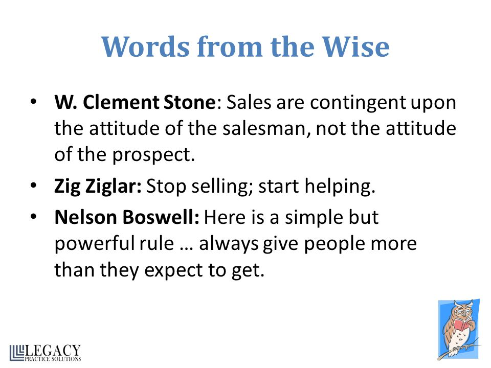 Words from the Wise W. Clement Stone: Sales are contingent upon the attitude of the salesman, not the attitude of the prospect.