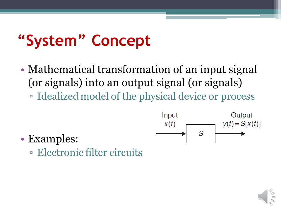 System Concept Mathematical transformation of an input signal (or signals) into an output signal (or signals)