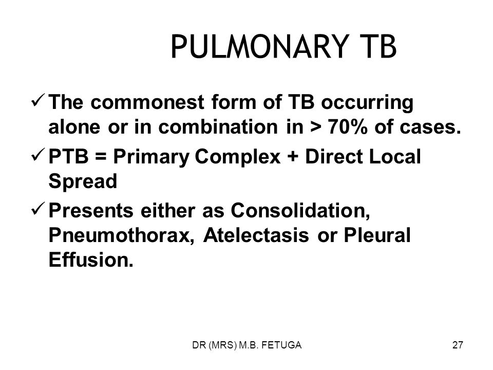 PULMONARY TB The commonest form of TB occurring alone or in combination in > 70% of cases. PTB = Primary Complex + Direct Local Spread.