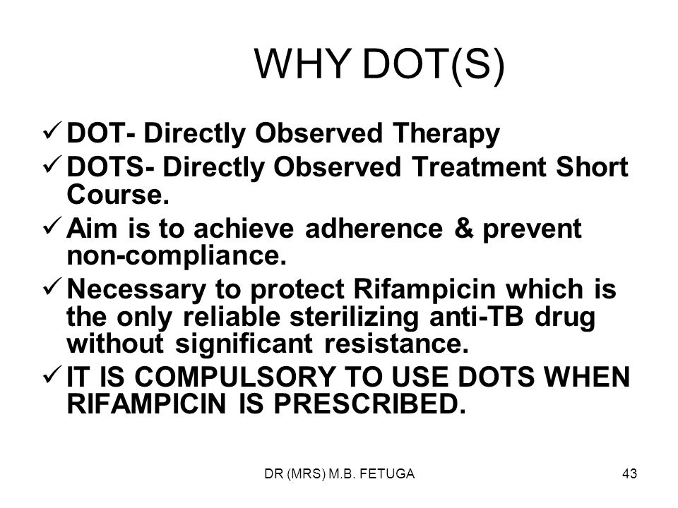 WHY DOT(S) DOT- Directly Observed Therapy