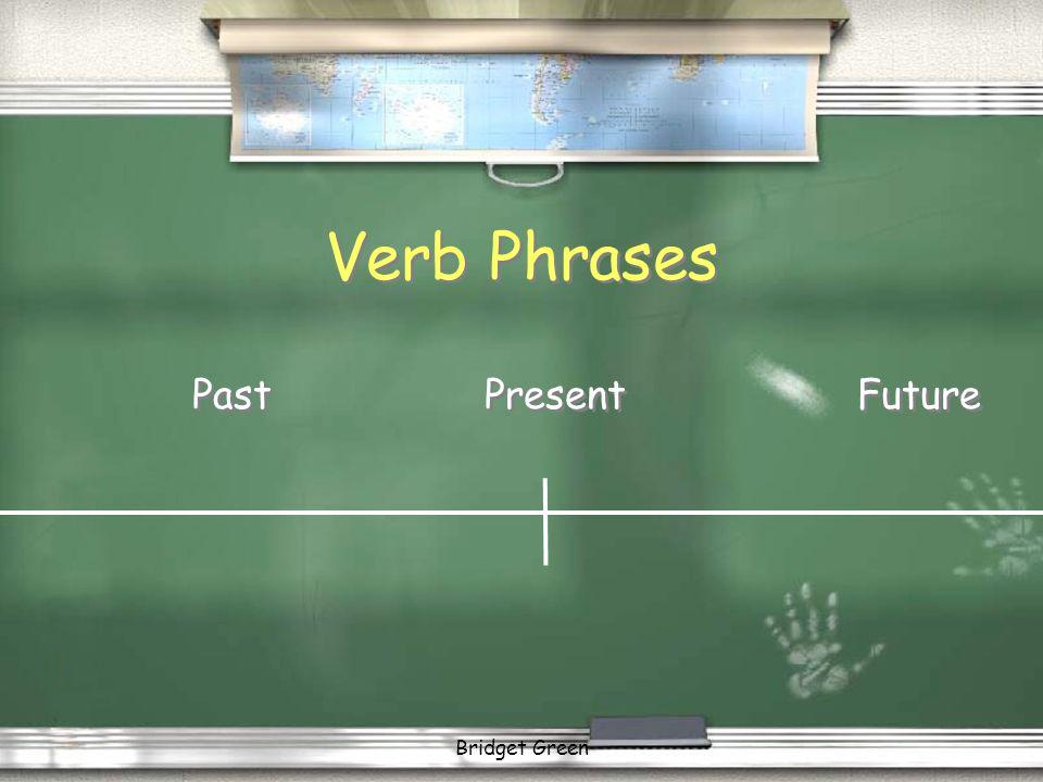 Verb Phrases Past Present Future Bridget Green
